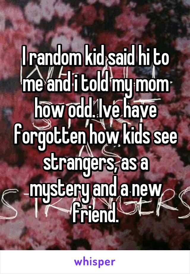 I random kid said hi to me and i told my mom how odd. Ive have forgotten how kids see strangers, as a mystery and a new friend.