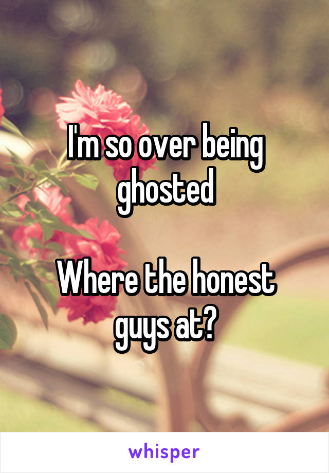 I'm so over being ghosted  Where the honest guys at?
