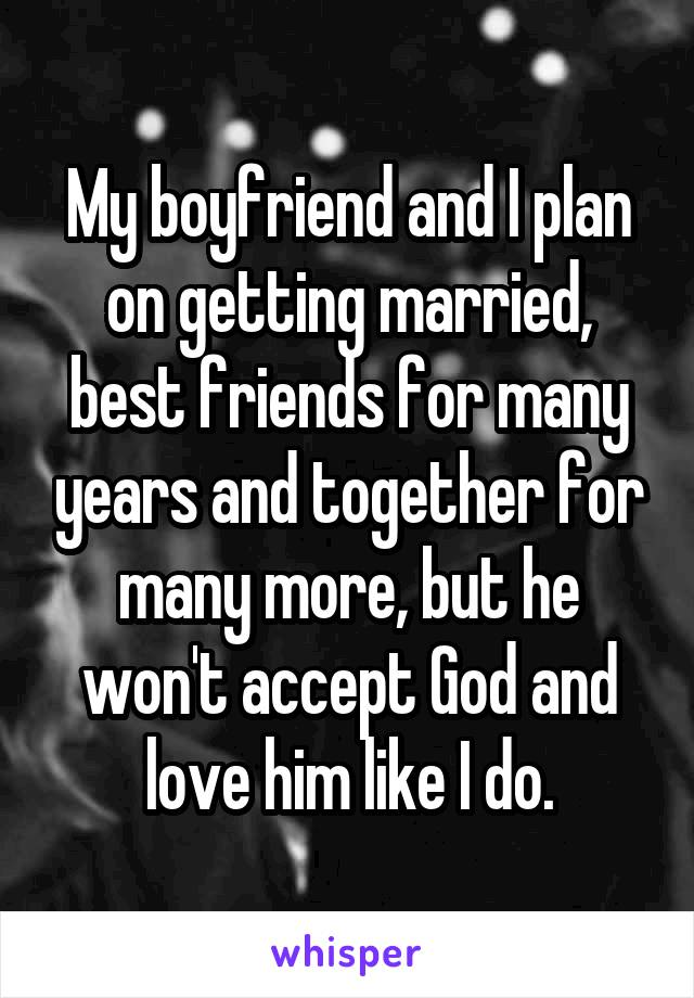 My boyfriend and I plan on getting married, best friends for many years and together for many more, but he won't accept God and love him like I do.