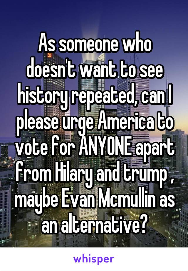 As someone who doesn't want to see history repeated, can I please urge America to vote for ANYONE apart from Hilary and trump , maybe Evan Mcmullin as an alternative?