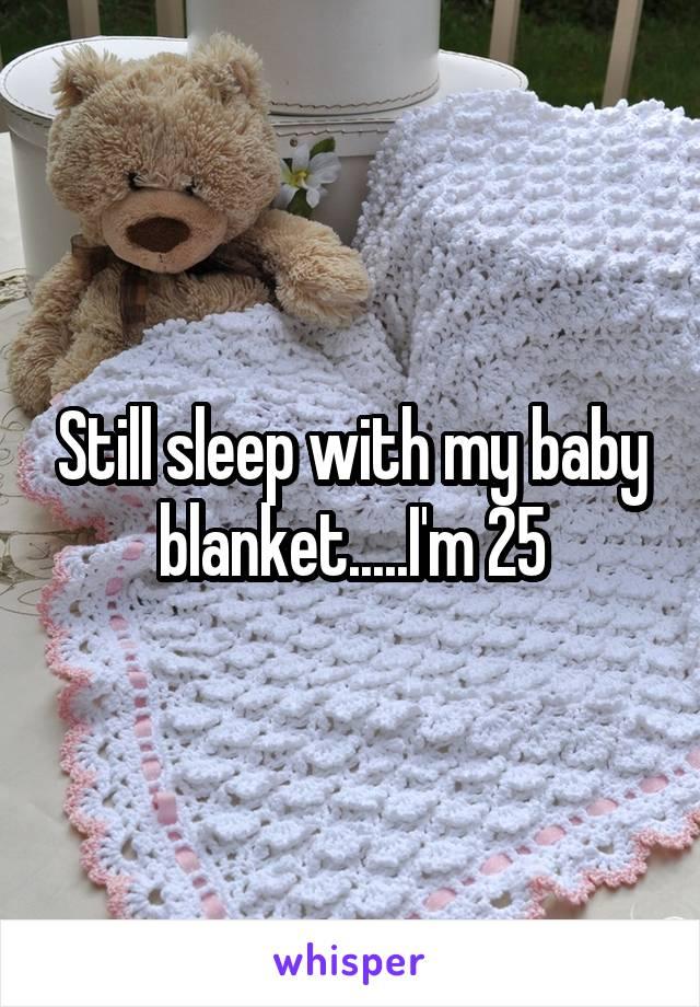 Still sleep with my baby blanket.....I'm 25
