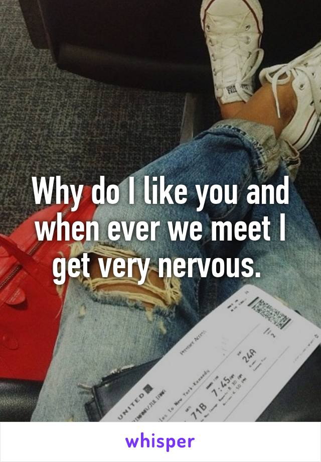 Why do I like you and when ever we meet I get very nervous.