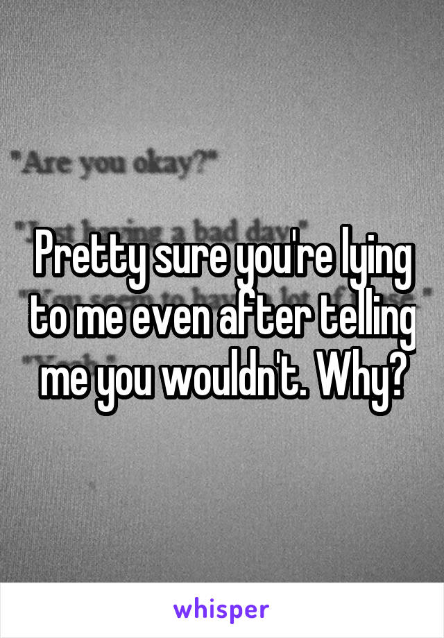 Pretty sure you're lying to me even after telling me you wouldn't. Why?