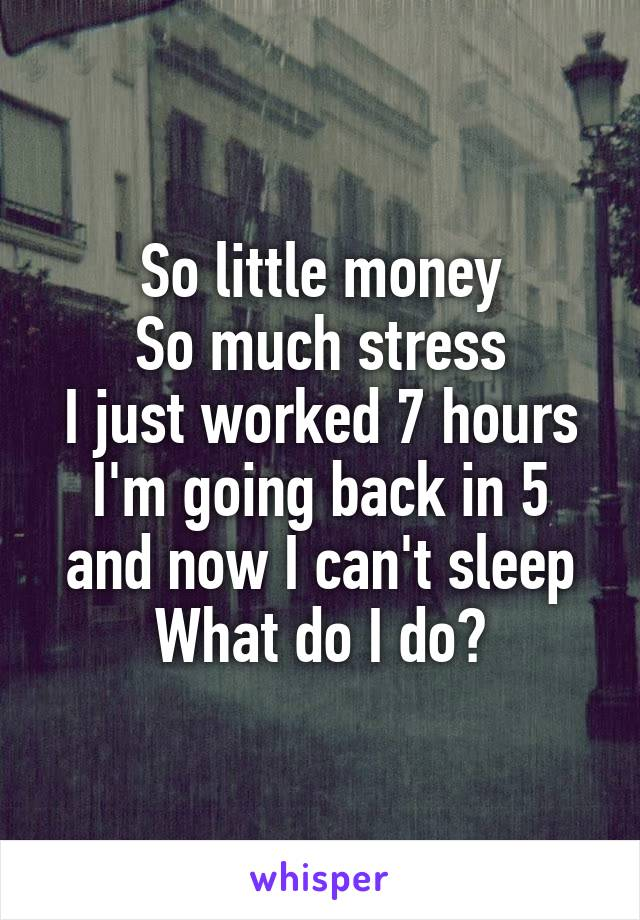 So little money So much stress I just worked 7 hours I'm going back in 5 and now I can't sleep What do I do?