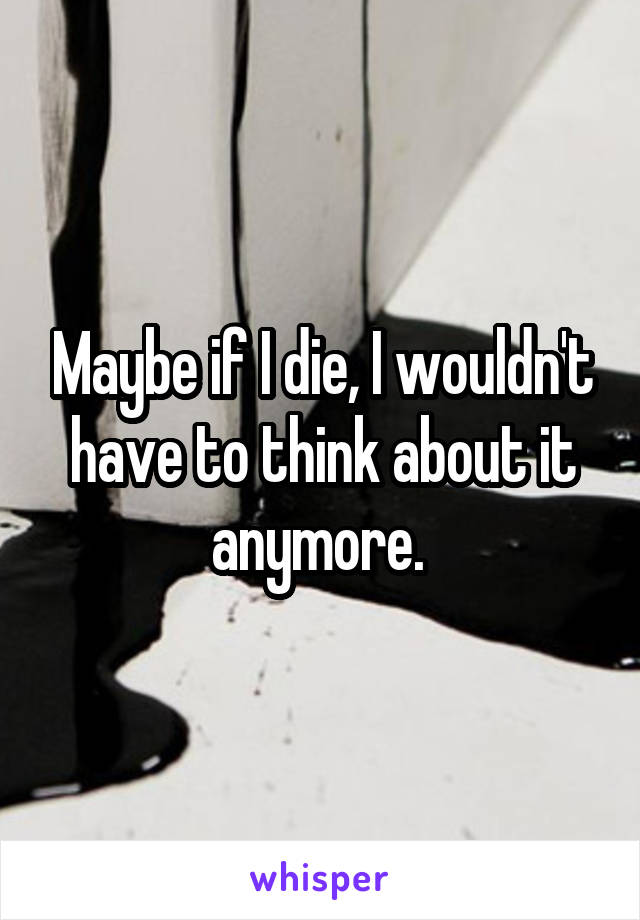 Maybe if I die, I wouldn't have to think about it anymore.