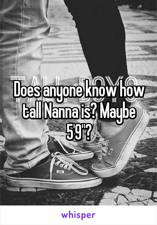 """Does anyone know how tall Nanna is? Maybe 5'9""""?"""