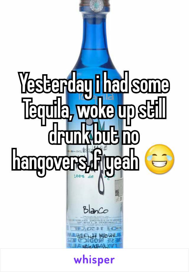 Yesterday i had some Tequila, woke up still drunk but no hangovers, f yeah 😂
