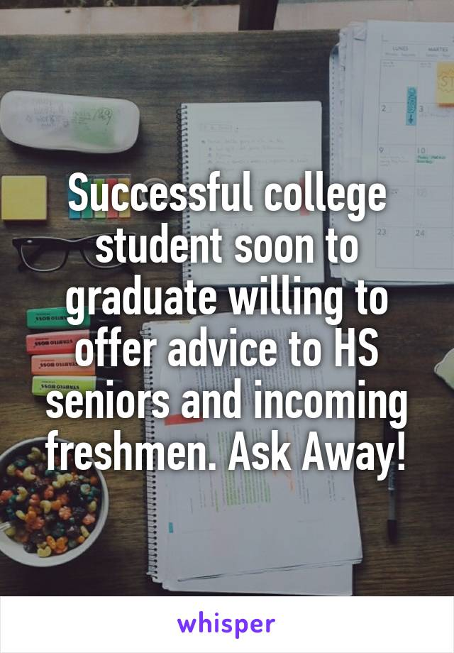 Successful college student soon to graduate willing to offer advice to HS seniors and incoming freshmen. Ask Away!