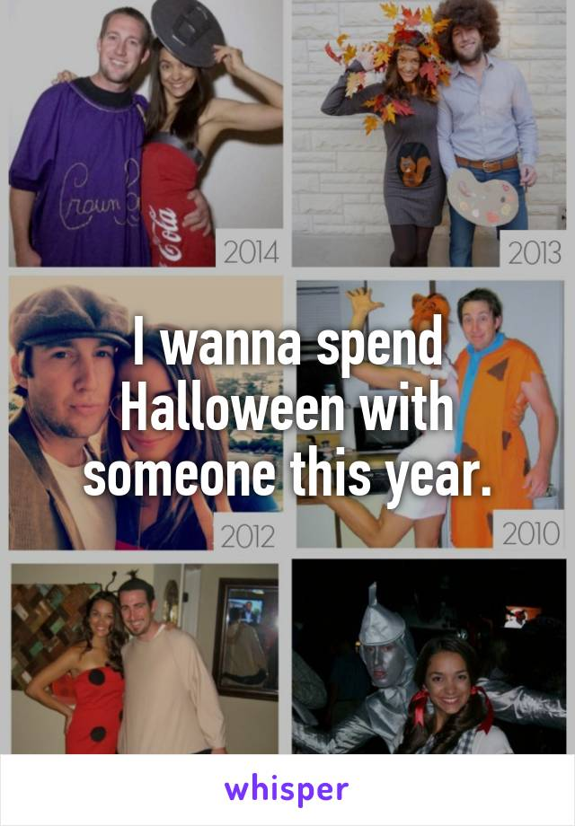 I wanna spend Halloween with someone this year.