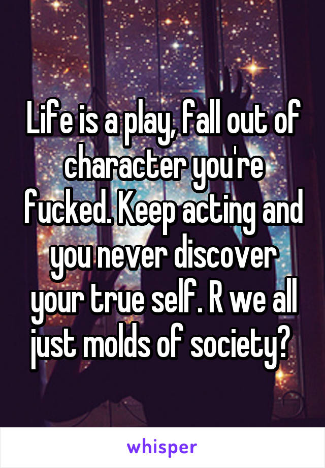 Life is a play, fall out of character you're fucked. Keep acting and you never discover your true self. R we all just molds of society?
