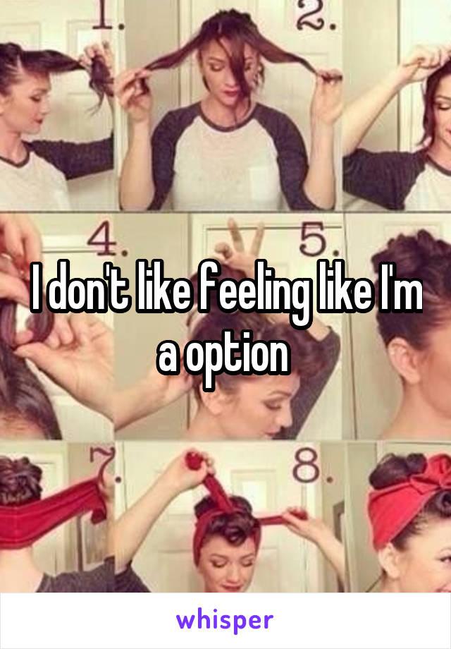 I don't like feeling like I'm a option