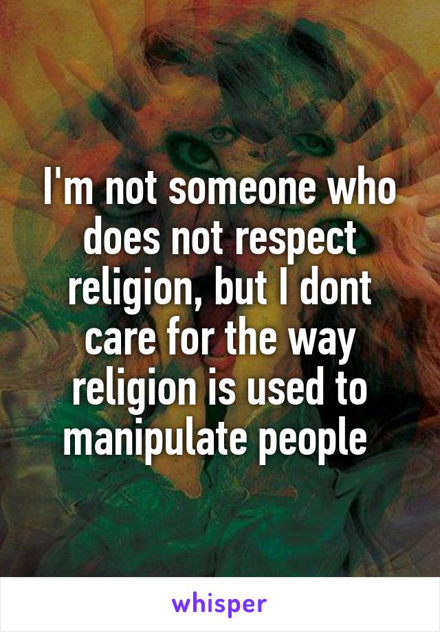 I'm not someone who does not respect religion, but I dont care for the way religion is used to manipulate people