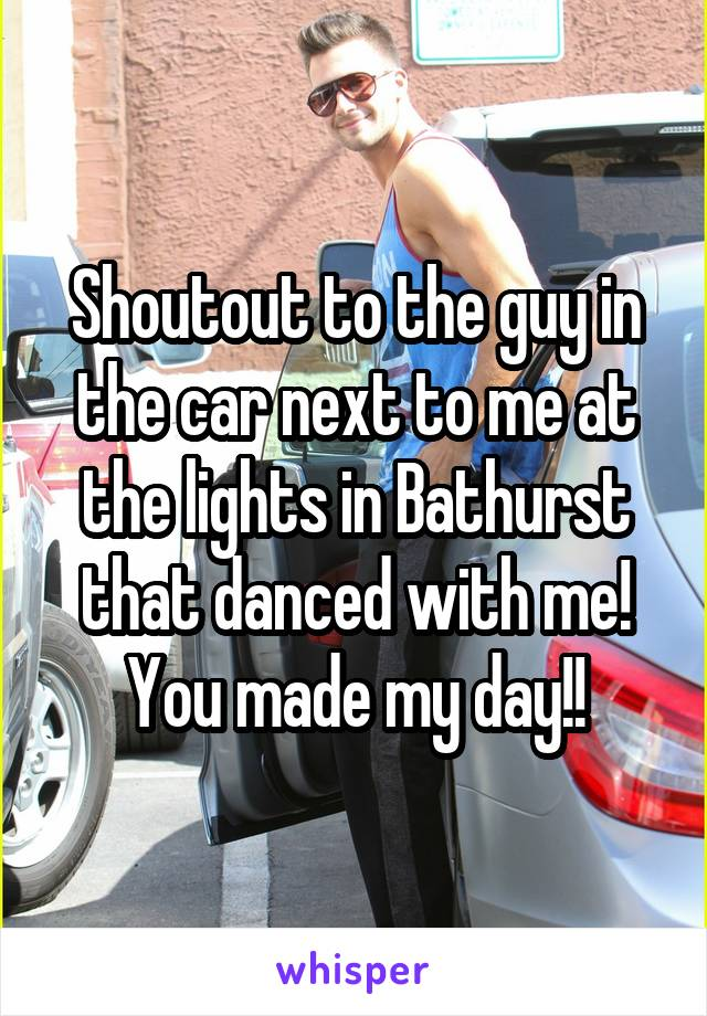 Shoutout to the guy in the car next to me at the lights in Bathurst that danced with me! You made my day!!