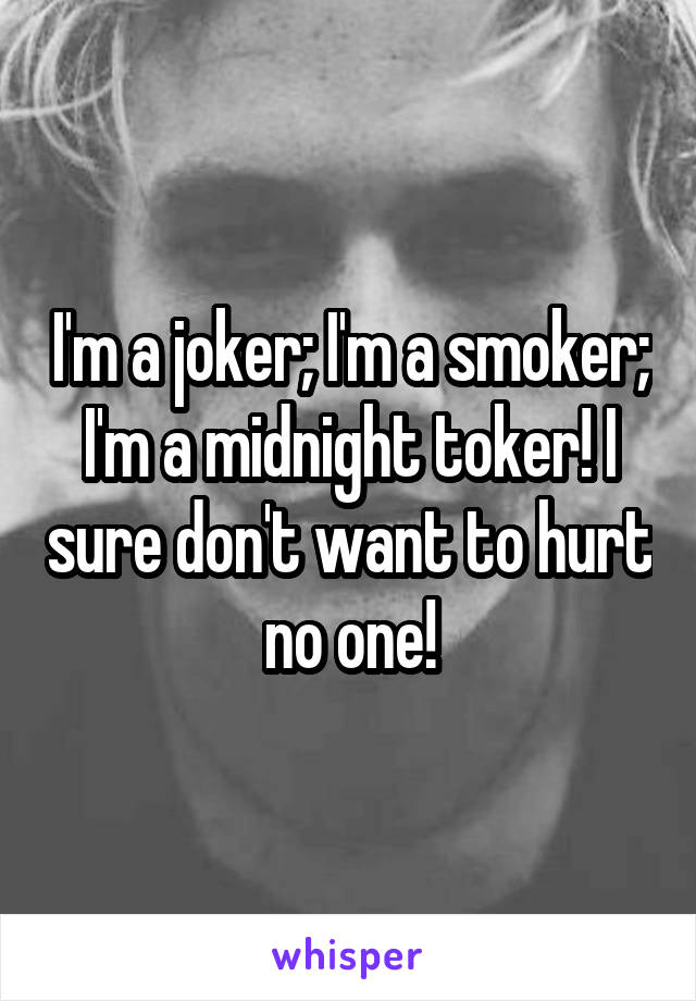 I'm a joker; I'm a smoker; I'm a midnight toker! I sure don't want to hurt no one!