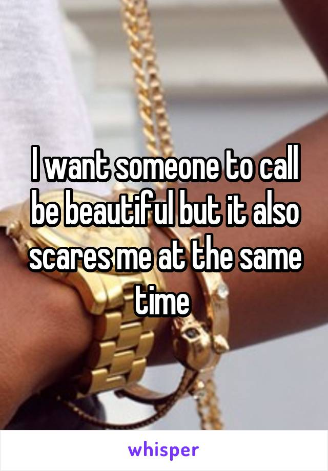 I want someone to call be beautiful but it also scares me at the same time