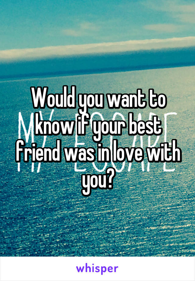 Would you want to know if your best friend was in love with you?