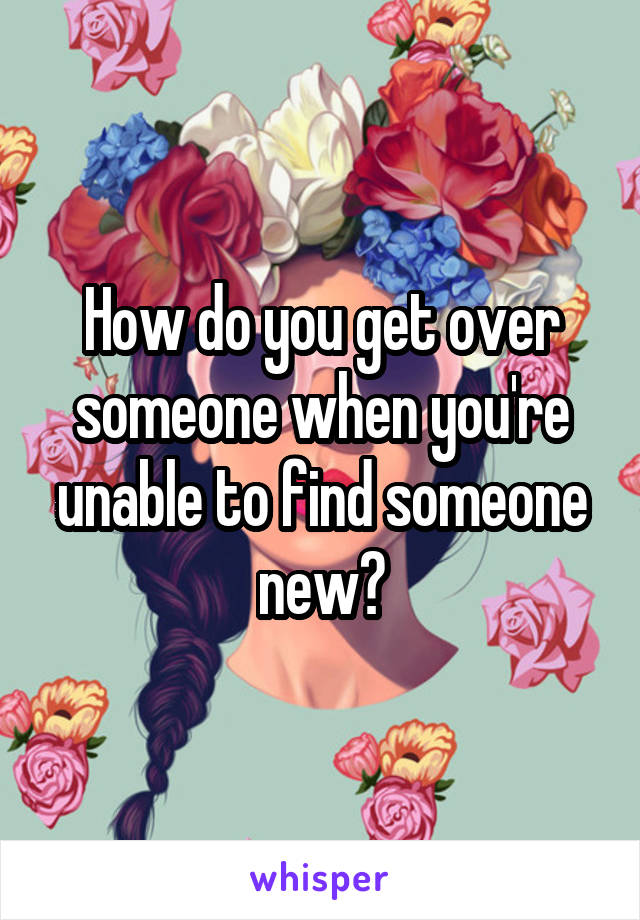 How do you get over someone when you're unable to find someone new?
