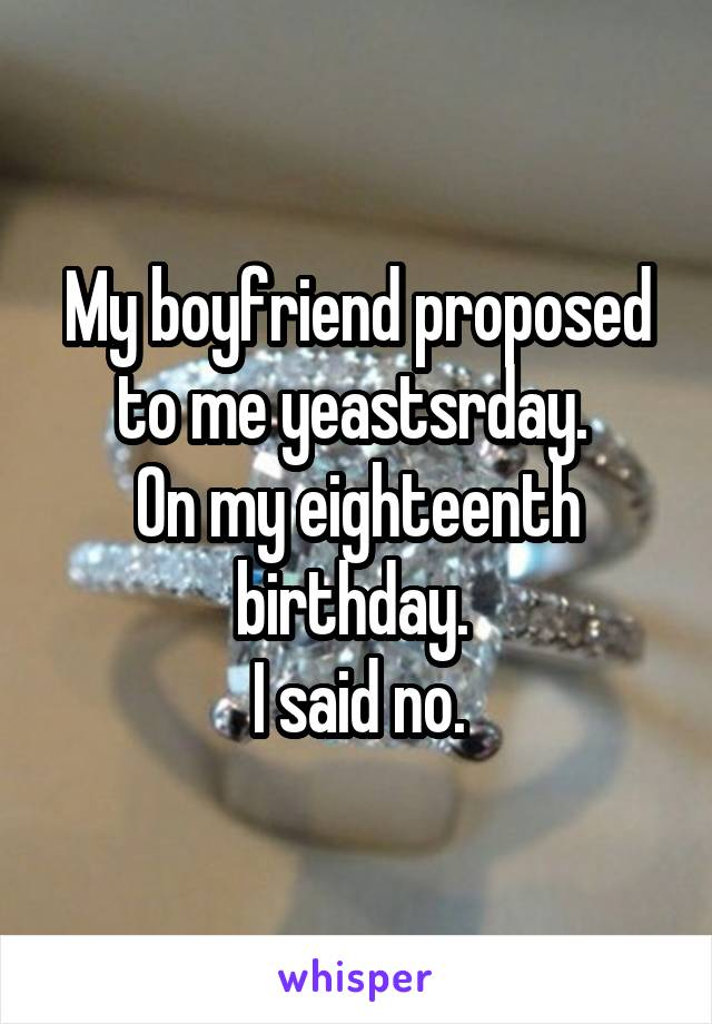 My boyfriend proposed to me yeastsrday.  On my eighteenth birthday.  I said no.