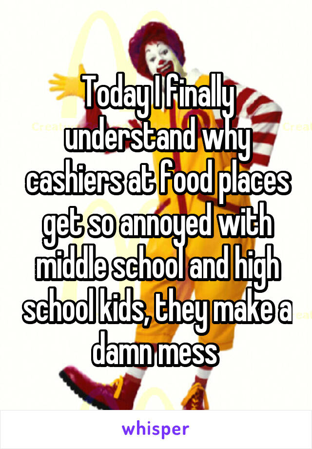 Today I finally understand why cashiers at food places get so annoyed with middle school and high school kids, they make a damn mess