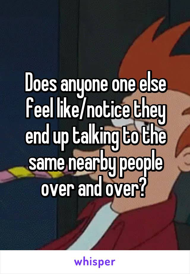 Does anyone one else feel like/notice they end up talking to the same nearby people over and over?