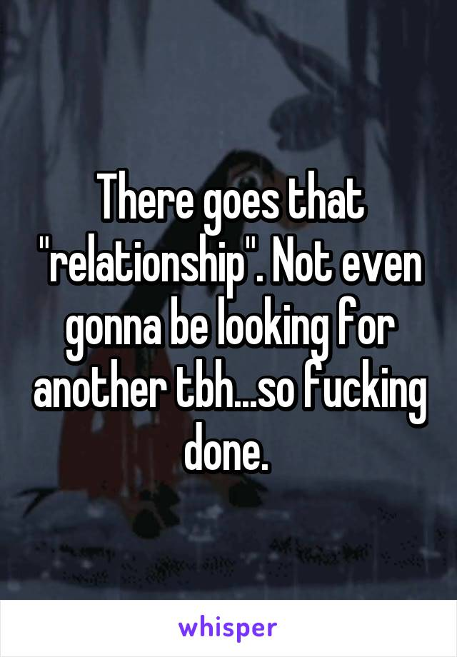 """There goes that """"relationship"""". Not even gonna be looking for another tbh...so fucking done."""