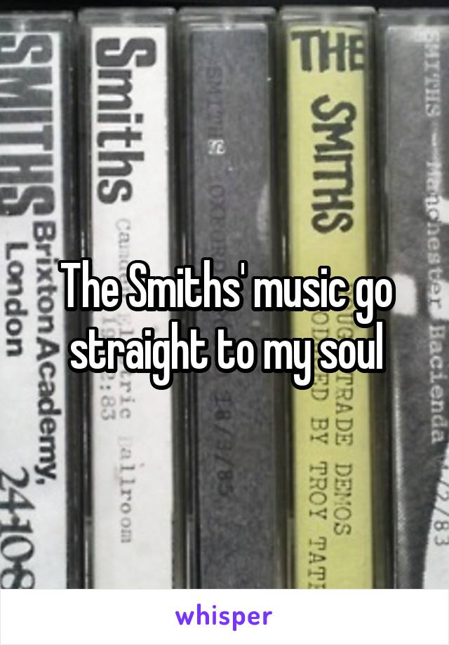 The Smiths' music go straight to my soul