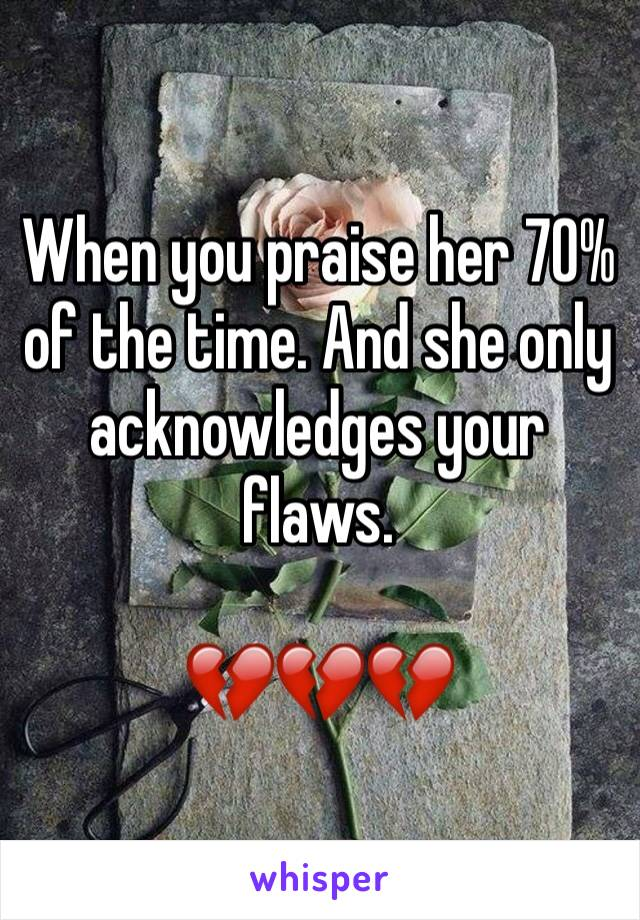 When you praise her 70% of the time. And she only acknowledges your flaws.   💔💔💔