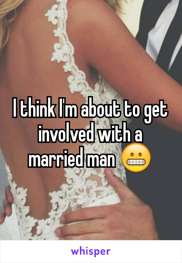 I think I'm about to get involved with a married man 😬