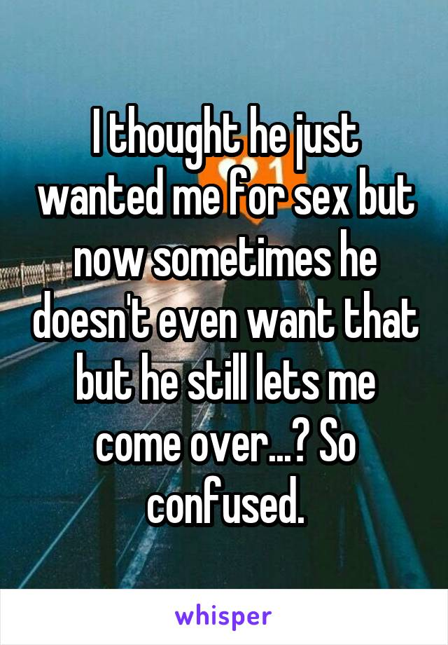 I thought he just wanted me for sex but now sometimes he doesn't even want that but he still lets me come over...? So confused.