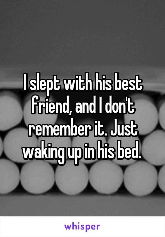 I slept with his best friend, and I don't remember it. Just waking up in his bed.