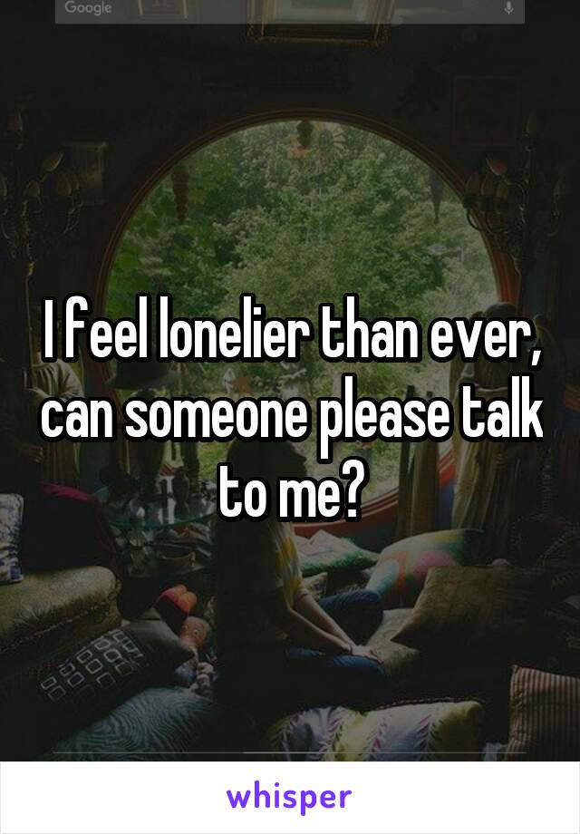 I feel lonelier than ever, can someone please talk to me?