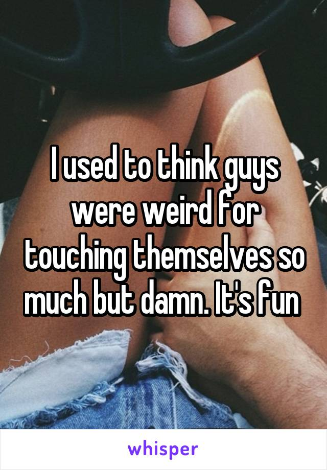 I used to think guys were weird for touching themselves so much but damn. It's fun