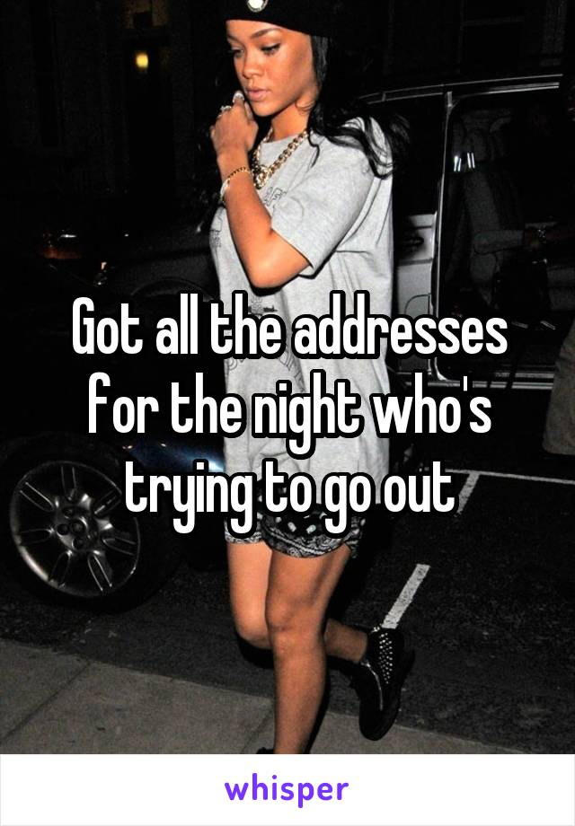 Got all the addresses for the night who's trying to go out