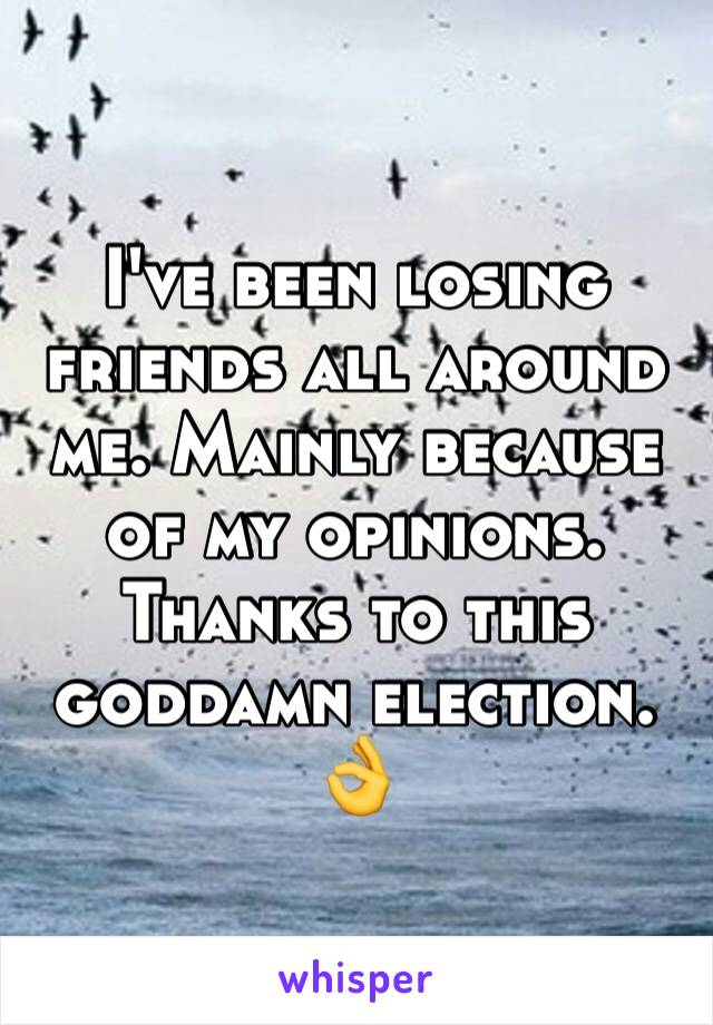 I've been losing friends all around me. Mainly because of my opinions. Thanks to this goddamn election. 👌