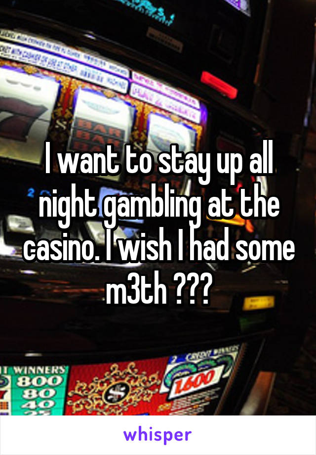 I want to stay up all night gambling at the casino. I wish I had some m3th ???