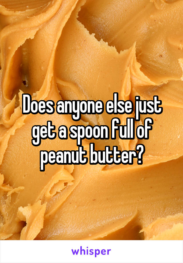Does anyone else just get a spoon full of peanut butter?