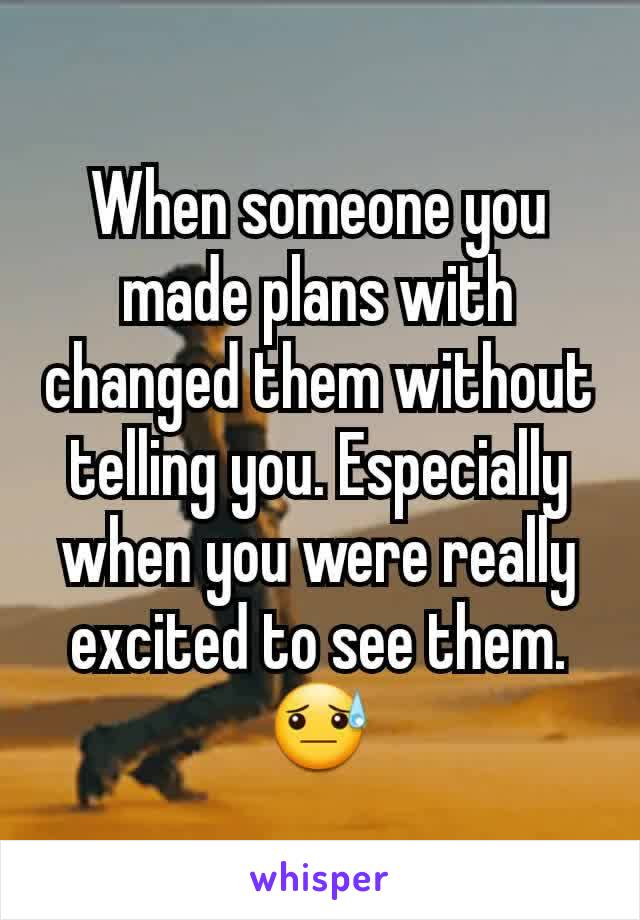 When someone you made plans with changed them without telling you. Especially when you were really excited to see them. 😓