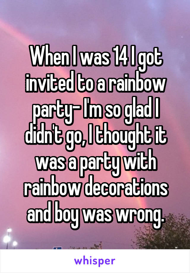 When I was 14 I got invited to a rainbow party- I'm so glad I didn't go, I thought it was a party with rainbow decorations and boy was wrong.