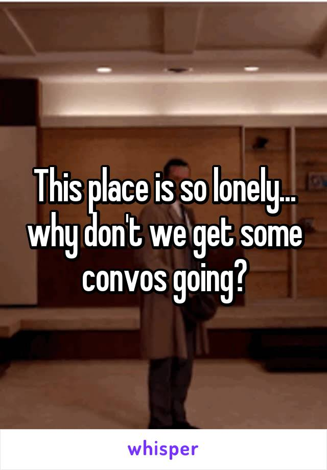 This place is so lonely... why don't we get some convos going?