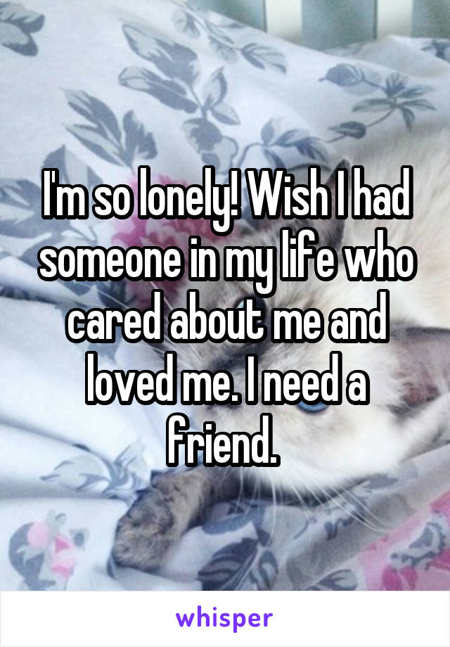 I'm so lonely! Wish I had someone in my life who cared about me and loved me. I need a friend.