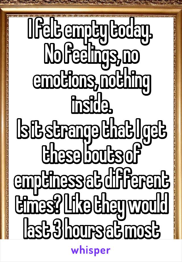 I felt empty today.  No feelings, no emotions, nothing inside. Is it strange that I get these bouts of emptiness at different times? Like they would last 3 hours at most