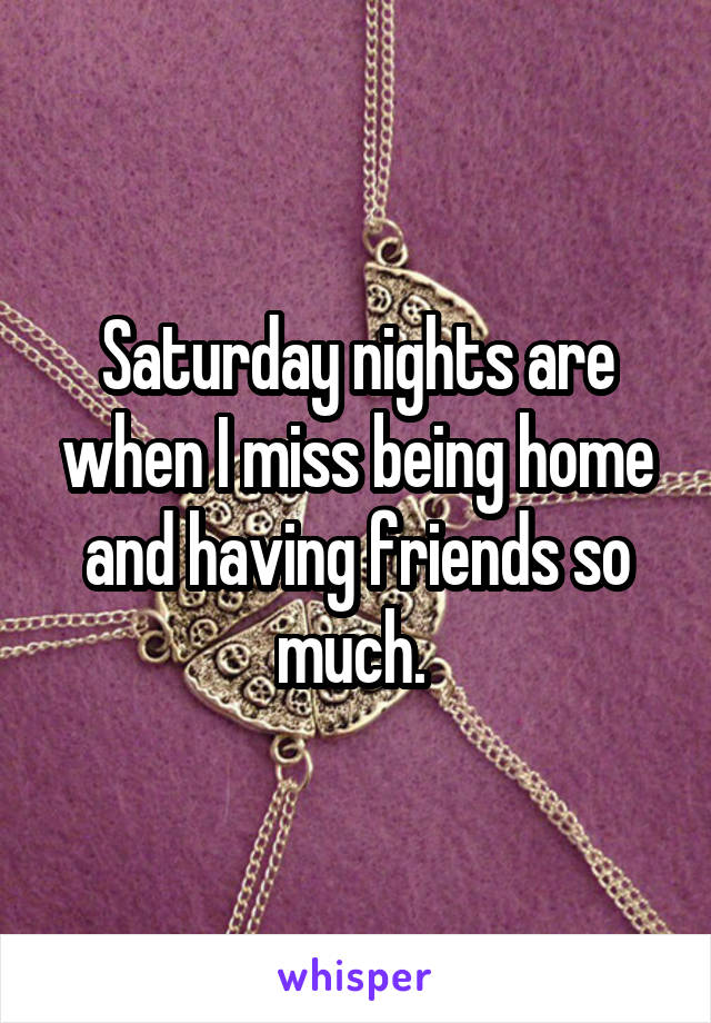Saturday nights are when I miss being home and having friends so much.
