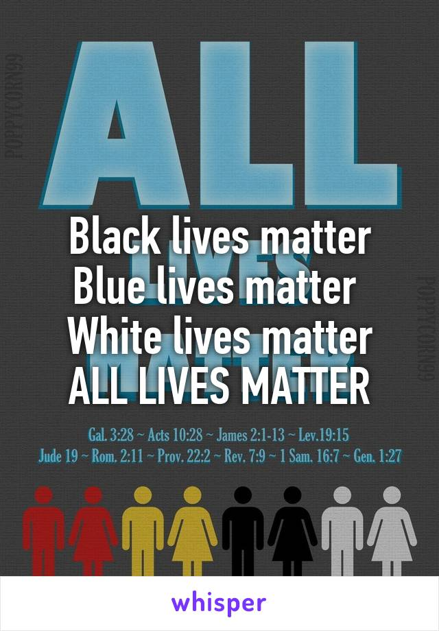 Black lives matter Blue lives matter  White lives matter ALL LIVES MATTER