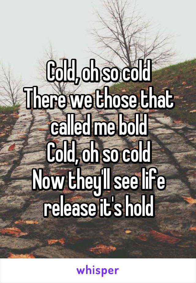 Cold, oh so cold There we those that called me bold Cold, oh so cold Now they'll see life release it's hold