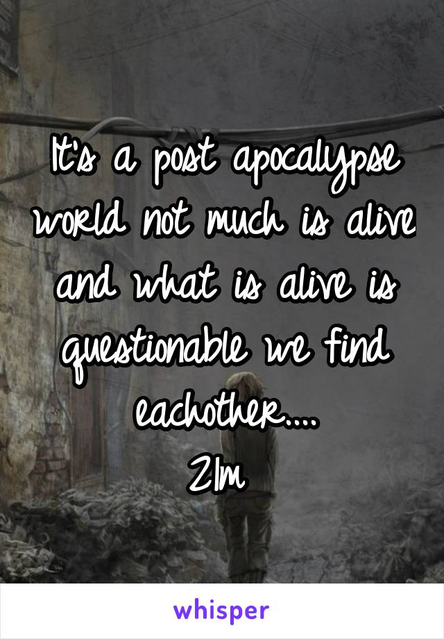 It's a post apocalypse world not much is alive and what is alive is questionable we find eachother.... 21m