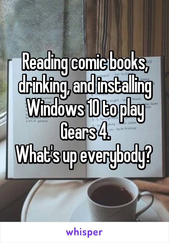 Reading comic books, drinking, and installing Windows 10 to play Gears 4. What's up everybody?