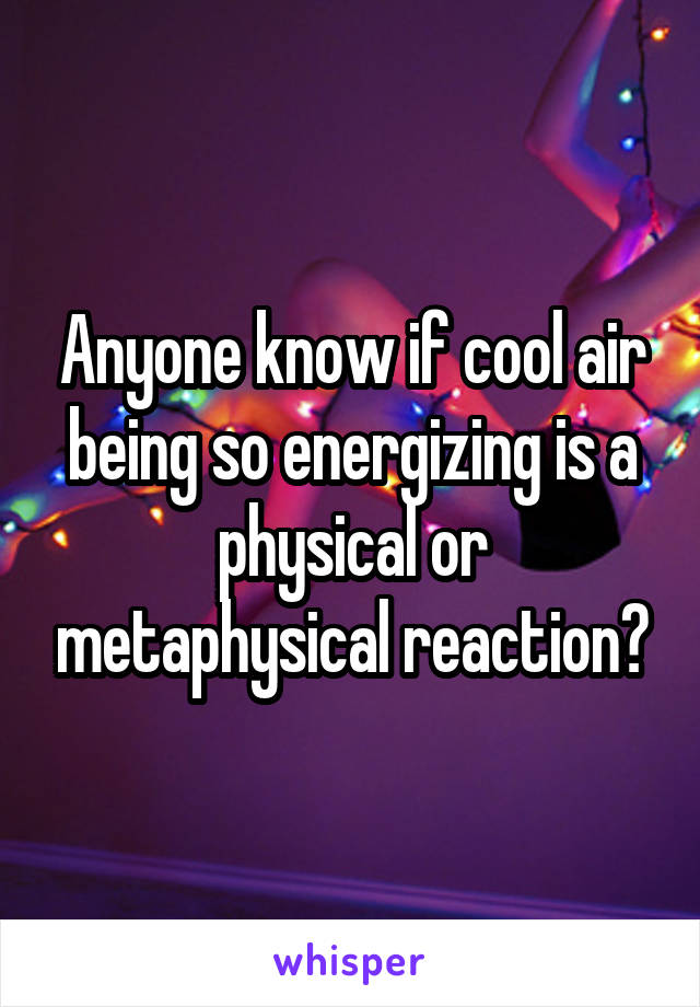 Anyone know if cool air being so energizing is a physical or metaphysical reaction?