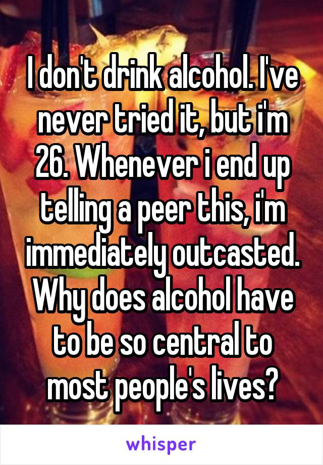 I don't drink alcohol. I've never tried it, but i'm 26. Whenever i end up telling a peer this, i'm immediately outcasted. Why does alcohol have to be so central to most people's lives?