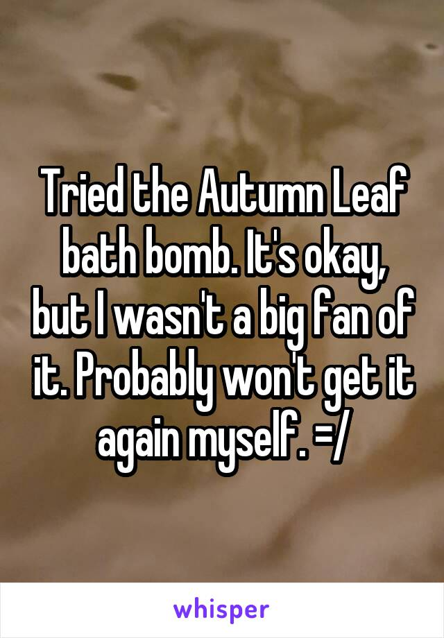 Tried the Autumn Leaf bath bomb. It's okay, but I wasn't a big fan of it. Probably won't get it again myself. =/