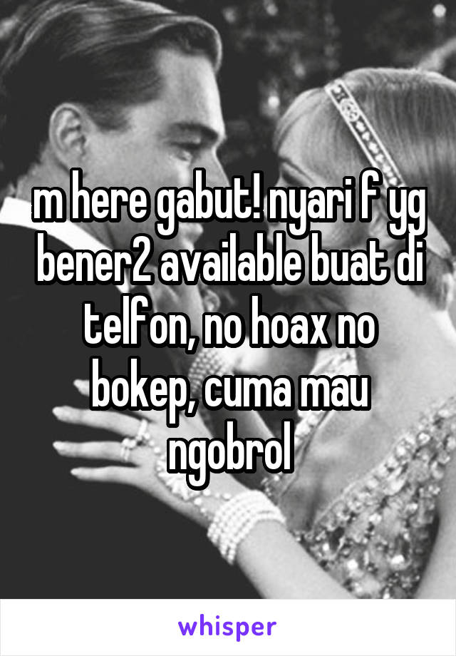 m here gabut! nyari f yg bener2 available buat di telfon, no hoax no bokep, cuma mau ngobrol
